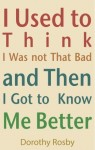 Jacket of Dorothy Rosby book: I Used to Think I Was Not That Bad and Then I Got to Know Me Better